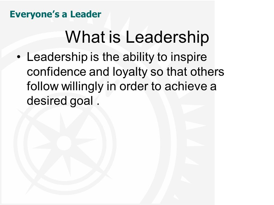 Everyone's a Leader What is Leadership Leadership is the ability to inspire confidence and loyalty so that others follow willingly in order to achieve a desired goal.