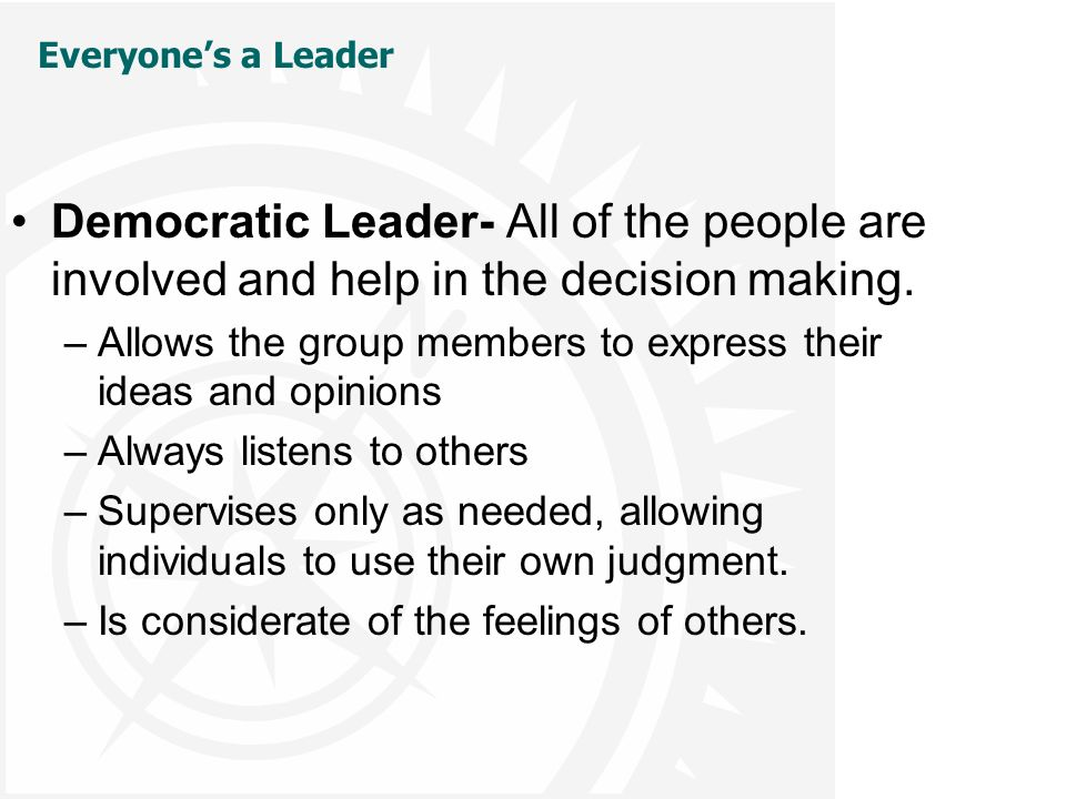 Everyone's a Leader Democratic Leader- All of the people are involved and help in the decision making.