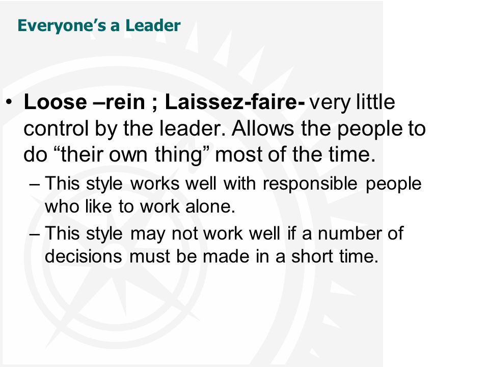 Everyone's a Leader Loose –rein ; Laissez-faire- very little control by the leader.