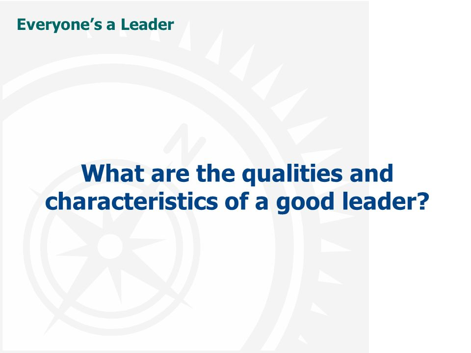 Everyone's a Leader What are the qualities and characteristics of a good leader