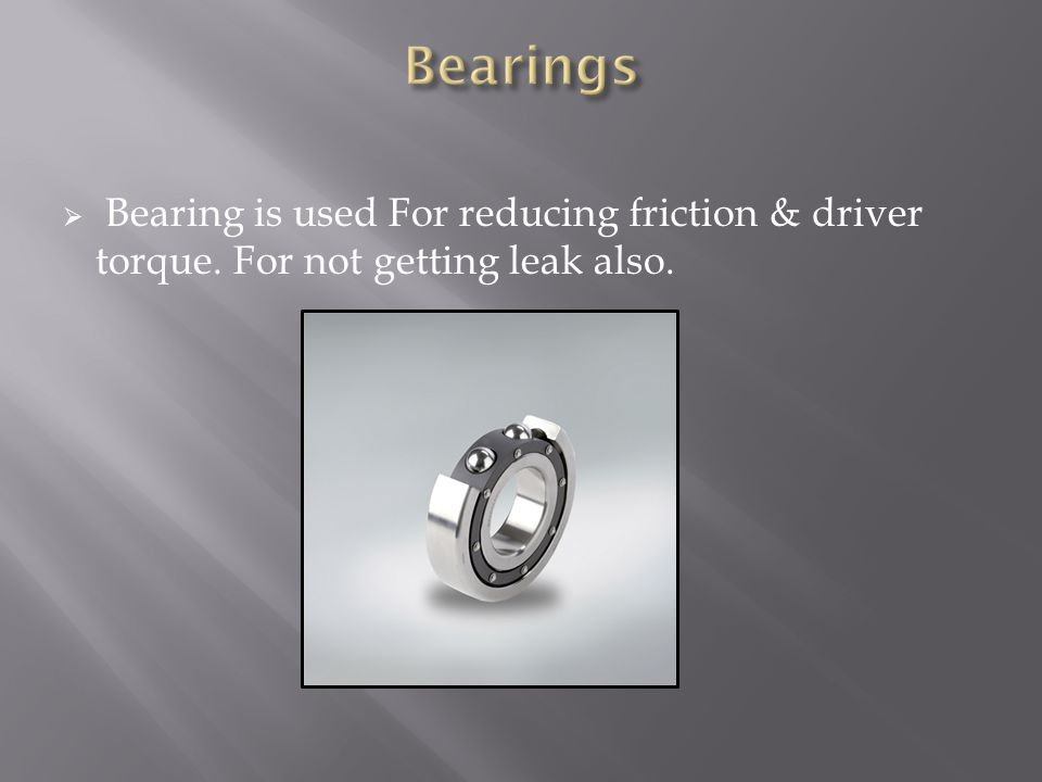  Bearing is used For reducing friction & driver torque. For not getting leak also.