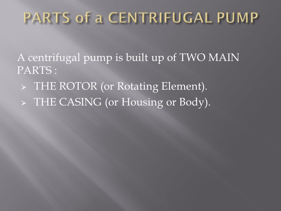 A centrifugal pump is built up of TWO MAIN PARTS :  THE ROTOR (or Rotating Element).