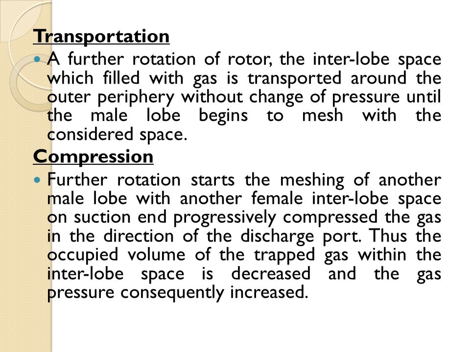 Transportation A further rotation of rotor, the inter-lobe space which filled with gas is transported around the outer periphery without change of pressure until the male lobe begins to mesh with the considered space.