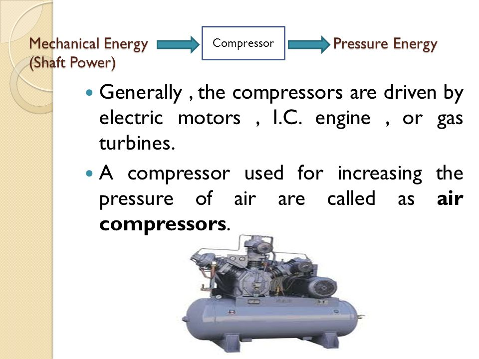Mechanical Energy Pressure Energy (Shaft Power) Generally, the compressors are driven by electric motors, I.C.