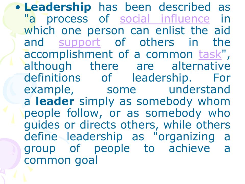 Leadership has been described as a process of social influence in which one person can enlist the aid and support of others in the accomplishment of a common task , although there are alternative definitions of leadership.