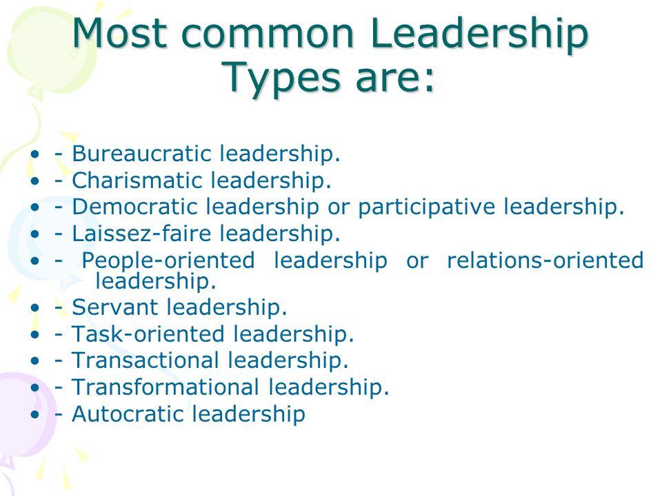 Most common Leadership Types are: - Bureaucratic leadership. - Charismatic leadership. - Democratic leadership or participative leadership. - Laissez-