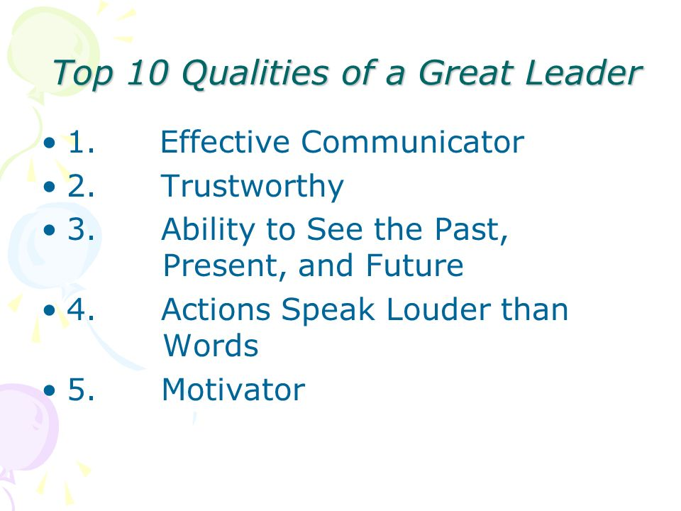 Top 10 Qualities of a Great Leader 1. Effective Communicator 2. Trustworthy 3. Ability to See the Past, Present, and Future 4. Actions Speak Louder th
