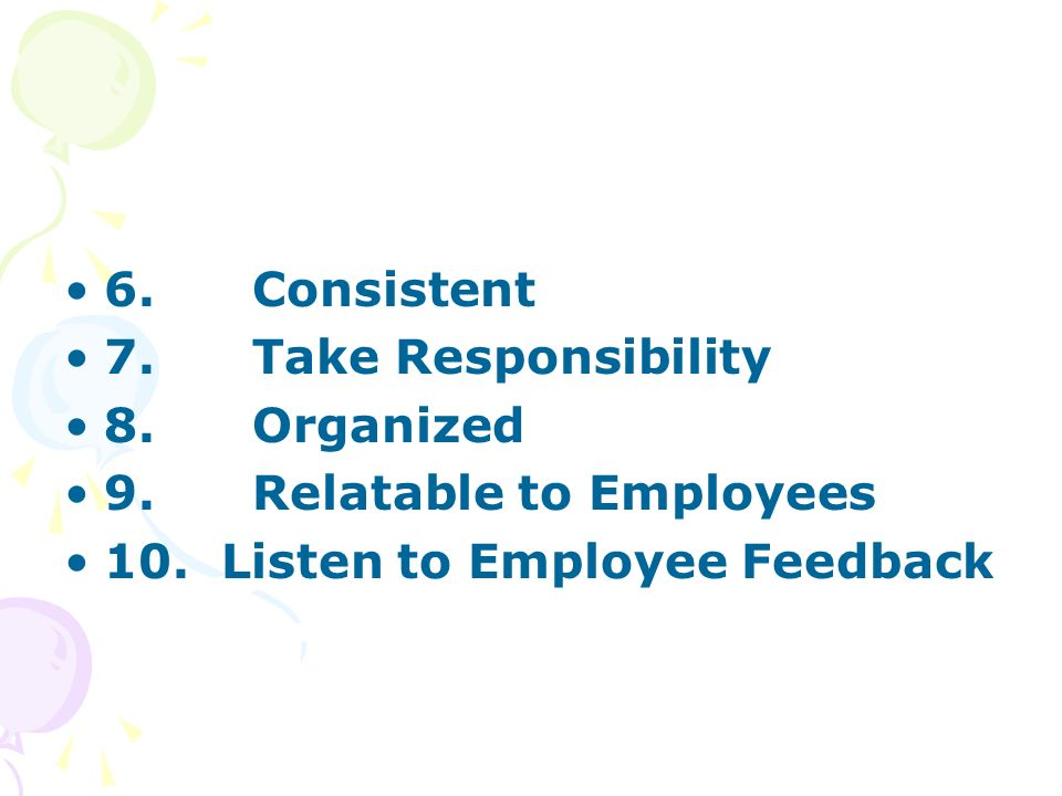 6. Consistent 7. Take Responsibility 8. Organized 9. Relatable to Employees 10. Listen to Employee Feedback