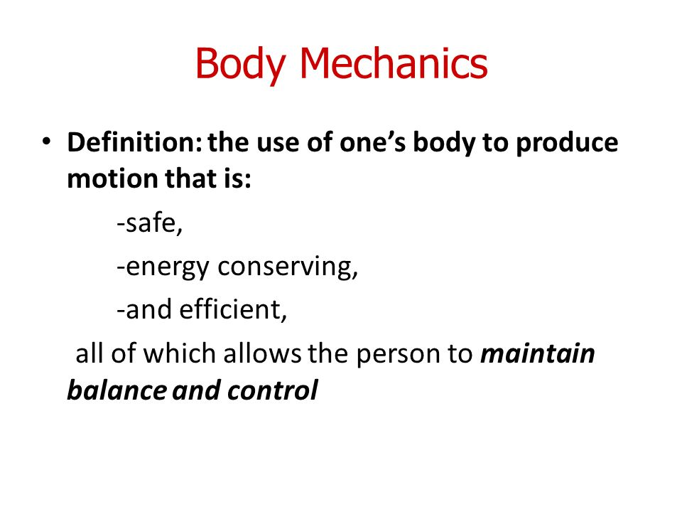 2 Body Mechanics Definition: The Use Of Oneu0027s Body To Produce Motion That  Is:  Safe,  Energy Conserving,  And Efficient, All Of Which Allows The  Person To ...