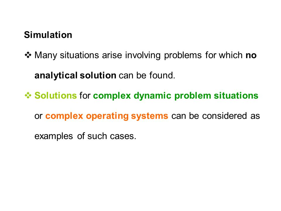 Simulation  Many situations arise involving problems for which no analytical solution can be found.