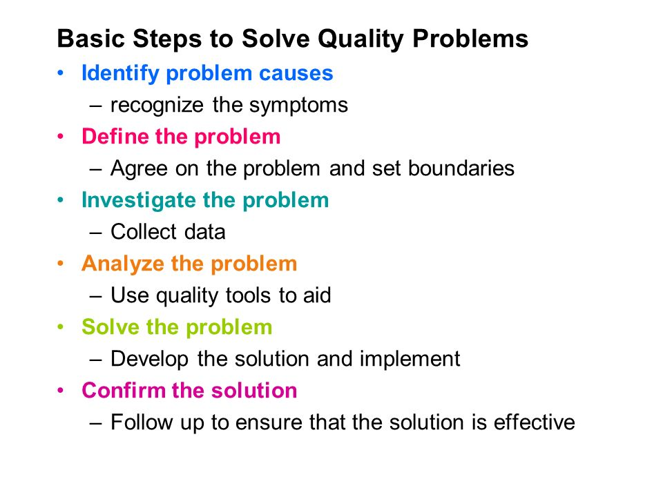 Basic Steps to Solve Quality Problems Identify problem causes –recognize the symptoms Define the problem –Agree on the problem and set boundaries Investigate the problem –Collect data Analyze the problem –Use quality tools to aid Solve the problem –Develop the solution and implement Confirm the solution –Follow up to ensure that the solution is effective