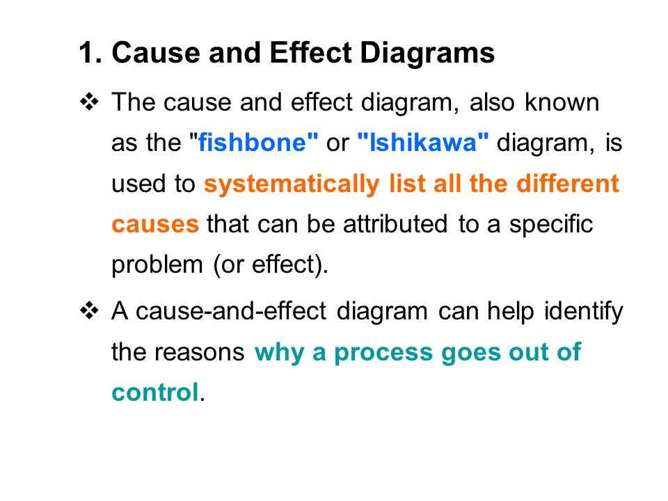 1.Cause and Effect Diagrams  The cause and effect diagram, also known as the fishbone or Ishikawa diagram, is used to systematically list all the different causes that can be attributed to a specific problem (or effect).