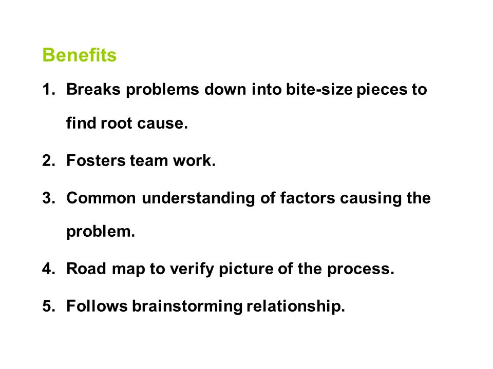 Benefits 1.Breaks problems down into bite-size pieces to find root cause.