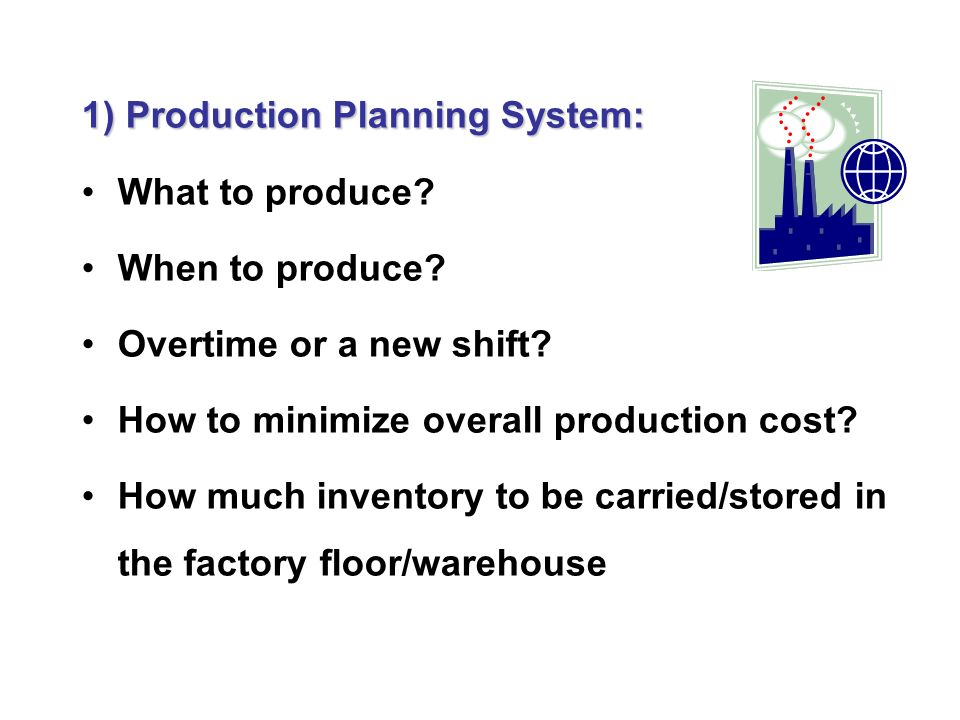 1) Production Planning System: What to produce. When to produce.