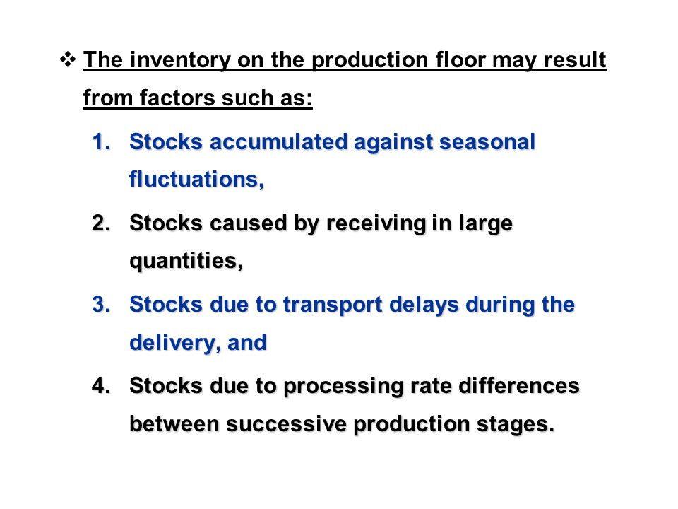  The inventory on the production floor may result from factors such as: 1.Stocks accumulated against seasonal fluctuations, 2.Stocks caused by receiving in large quantities, 3.Stocks due to transport delays during the delivery, and 4.Stocks due to processing rate differences between successive production stages.