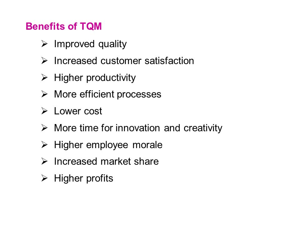 Benefits of TQM  Improved quality  Increased customer satisfaction  Higher productivity  More efficient processes  Lower cost  More time for innovation and creativity  Higher employee morale  Increased market share  Higher profits