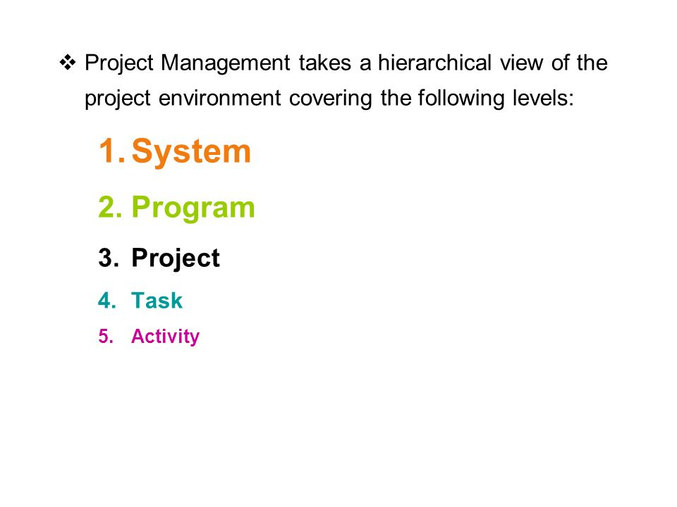  Project Management takes a hierarchical view of the project environment covering the following levels: 1.System 2.Program 3.Project 4.Task 5.Activity