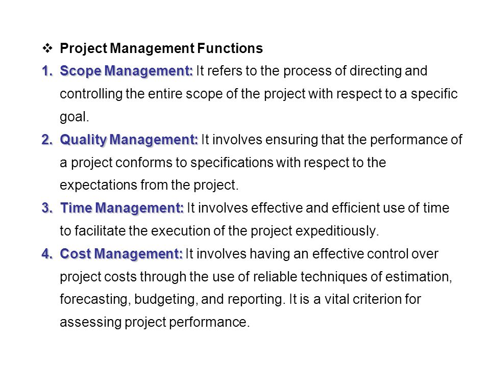  Project Management Functions 1.Scope Management: 1.Scope Management: It refers to the process of directing and controlling the entire scope of the project with respect to a specific goal.