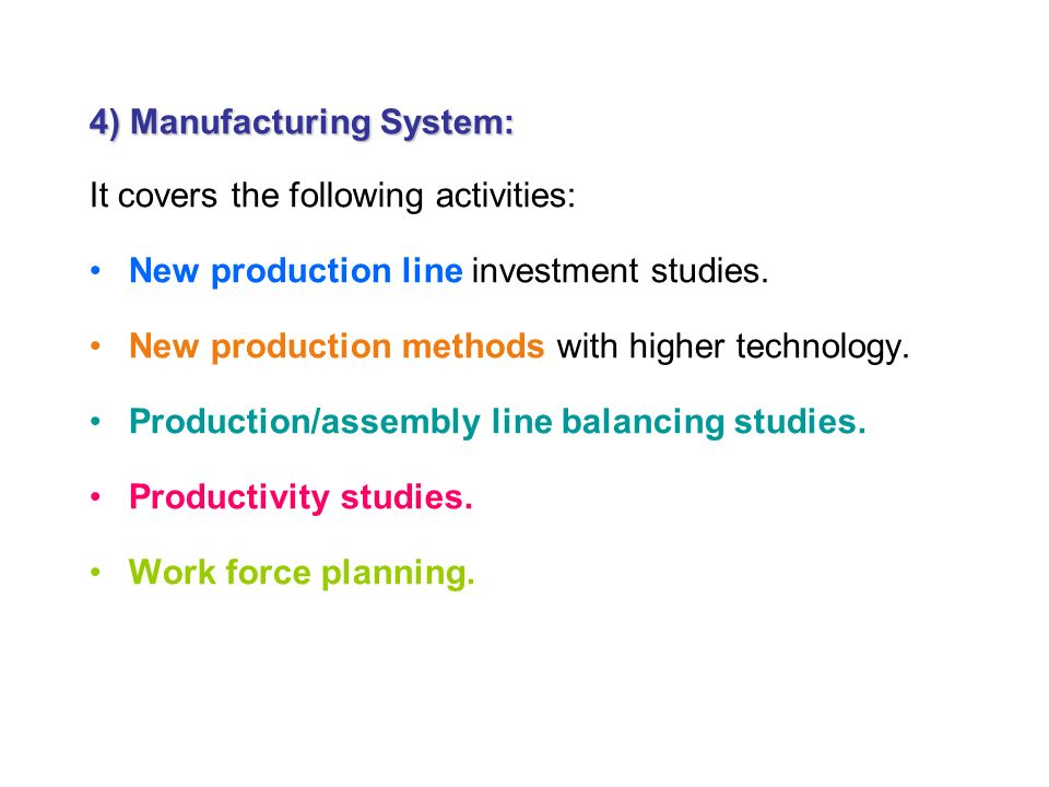 4) Manufacturing System: It covers the following activities: New production line investment studies.