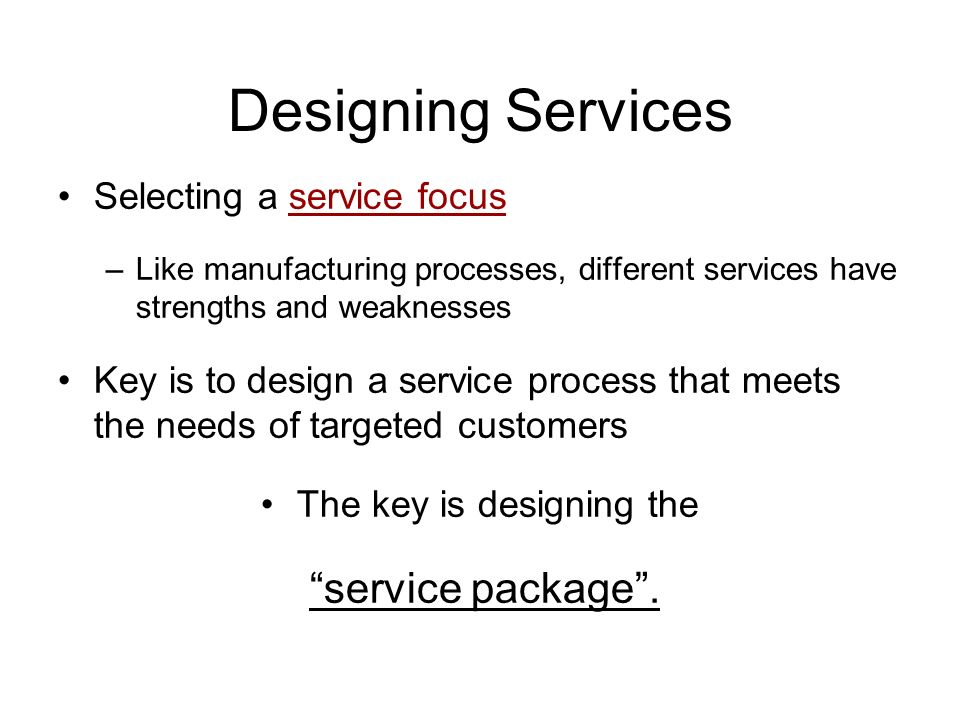 Designing Services Selecting a service focus –Like manufacturing processes, different services have strengths and weaknesses Key is to design a service process that meets the needs of targeted customers The key is designing the service package .