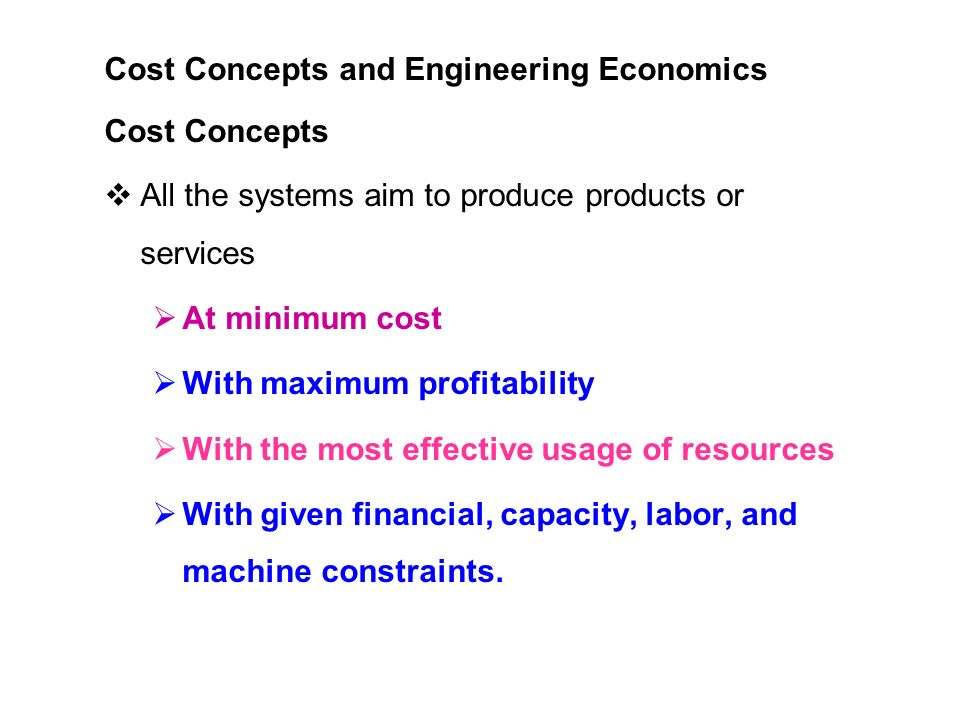 Cost Concepts and Engineering Economics Cost Concepts  All the systems aim to produce products or services  At minimum cost  With maximum profitability  With the most effective usage of resources  With given financial, capacity, labor, and machine constraints.