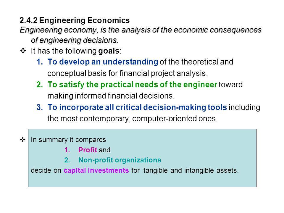 2.4.2 Engineering Economics Engineering economy, is the analysis of the economic consequences of engineering decisions Engineering economy, is the analysis of the economic consequences of engineering decisions.
