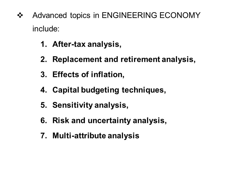  Advanced topics in ENGINEERING ECONOMY include: 1.After-tax analysis, 2.Replacement and retirement analysis, 3.Effects of inflation, 4.Capital budgeting techniques, 5.Sensitivity analysis, 6.Risk and uncertainty analysis, 7.Multi-attribute analysis