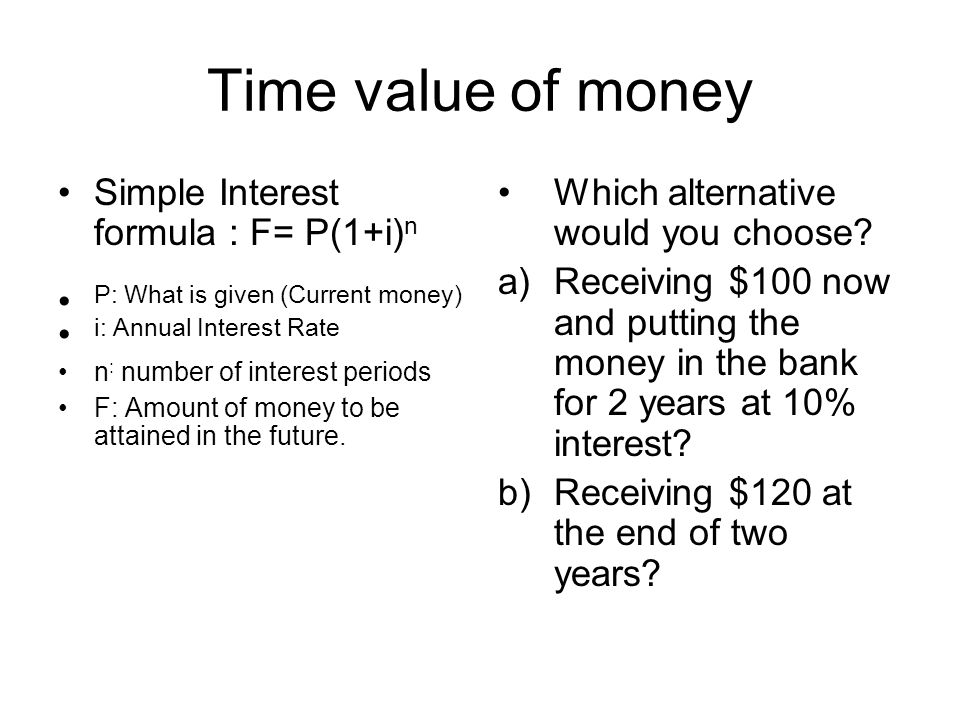 Time value of money Simple Interest formula : F= P(1+i) n P: What is given (Current money) i: Annual Interest Rate n : number of interest periods F: Amount of money to be attained in the future.