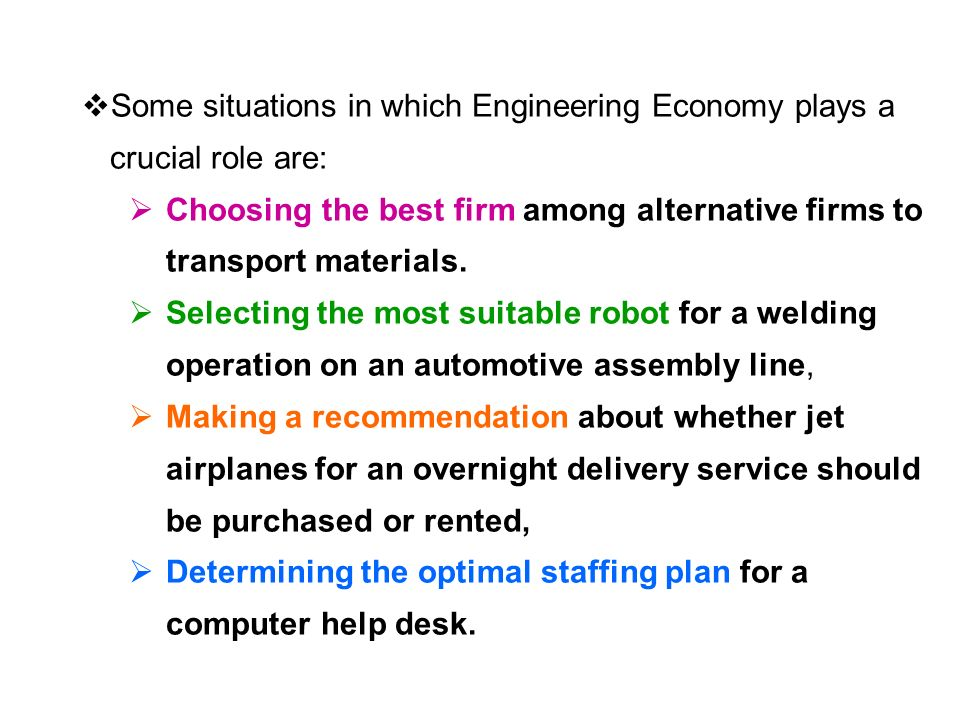  Some situations in which Engineering Economy plays a crucial role are:  Choosing the best firm among alternative firms to transport materials.