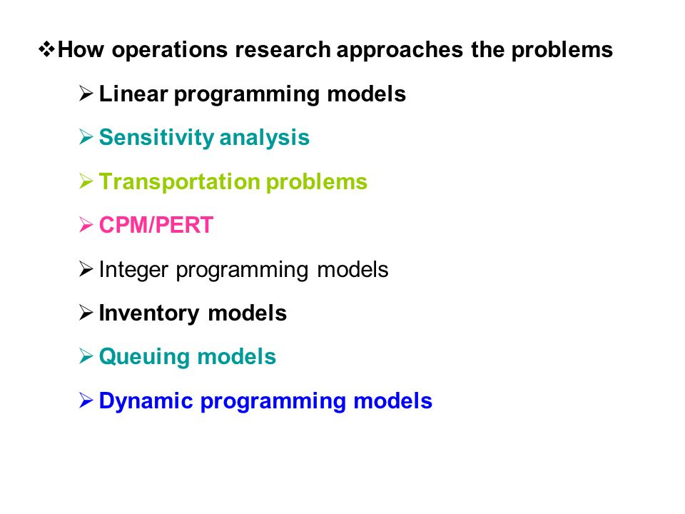  How operations research approaches the problems  Linear programming models  Sensitivity analysis  Transportation problems  CPM/PERT  Integer programming models  Inventory models  Queuing models  Dynamic programming models