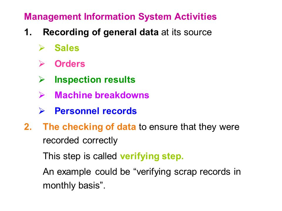 Management Information System Activities 1.Recording of general data at its source  Sales  Orders  Inspection results  Machine breakdowns  Personnel records 2.The checking of data to ensure that they were recorded correctly This step is called verifying step.
