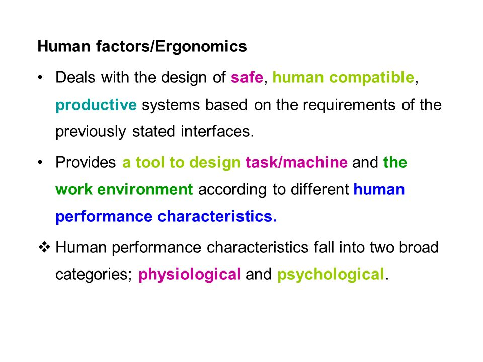 Human factors/Ergonomics Deals with the design of safe, human compatible, productive systems based on the requirements of the previously stated interfaces.