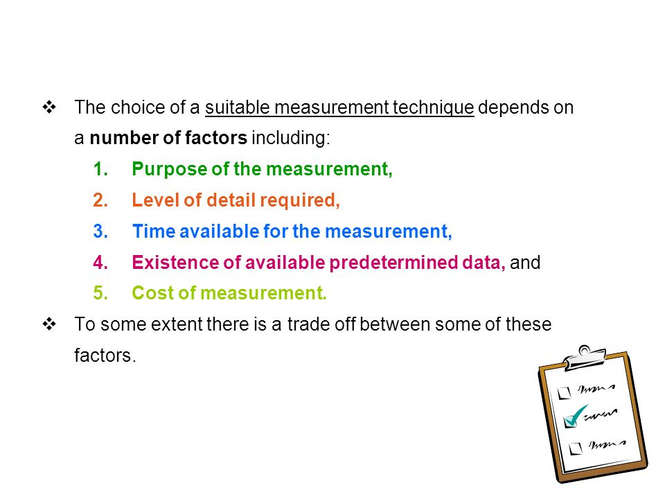  The choice of a suitable measurement technique depends on a number of factors including: 1.Purpose of the measurement, 2.Level of detail required, 3.Time available for the measurement, 4.Existence of available predetermined data, and 5.Cost of measurement.