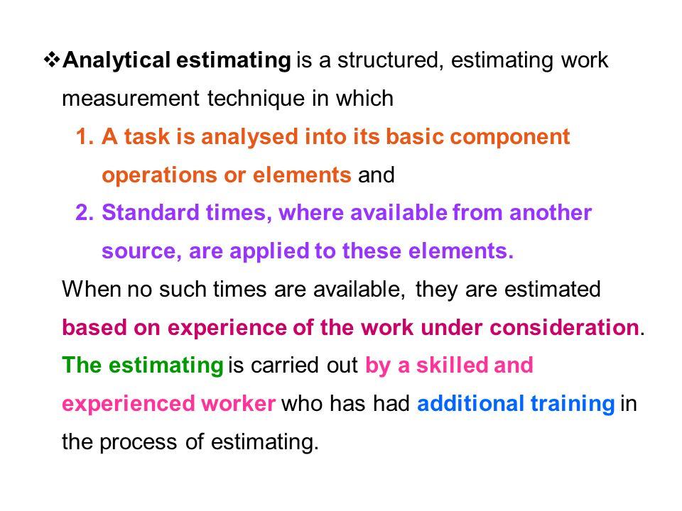  Analytical estimating is a structured, estimating work measurement technique in which 1.A task is analysed into its basic component operations or elements and 2.Standard times, where available from another source, are applied to these elements.