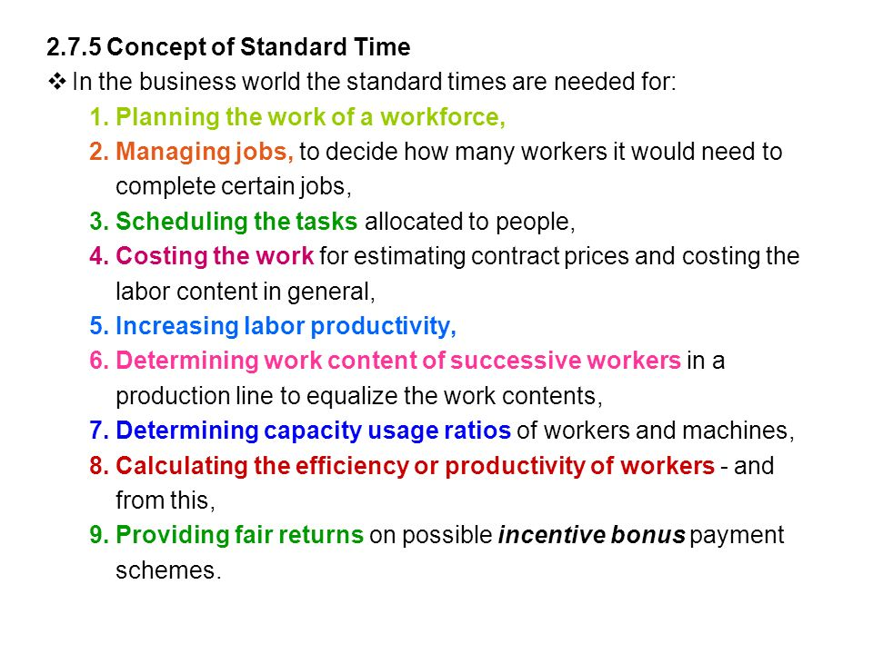 2.7.5 Concept of Standard Time  In the business world the standard times are needed for: 1.Planning the work of a workforce, 2.Managing jobs, to decide how many workers it would need to complete certain jobs, 3.Scheduling the tasks allocated to people, 4.Costing the work for estimating contract prices and costing the labor content in general, 5.Increasing labor productivity, 6.Determining work content of successive workers in a production line to equalize the work contents, 7.Determining capacity usage ratios of workers and machines, 8.Calculating the efficiency or productivity of workers - and from this, 9.Providing fair returns on possible incentive bonus payment schemes.