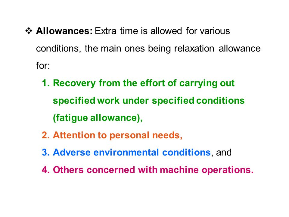  Allowances: Extra time is allowed for various conditions, the main ones being relaxation allowance for: 1.Recovery from the effort of carrying out specified work under specified conditions (fatigue allowance), 2.Attention to personal needs, 3.Adverse environmental conditions, and 4.Others concerned with machine operations.