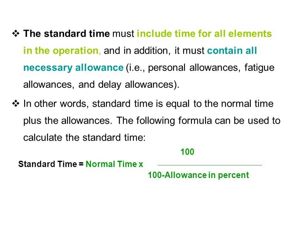  The standard time must include time for all elements in the operation, and in addition, it must contain all necessary allowance (i.e., personal allowances, fatigue allowances, and delay allowances).