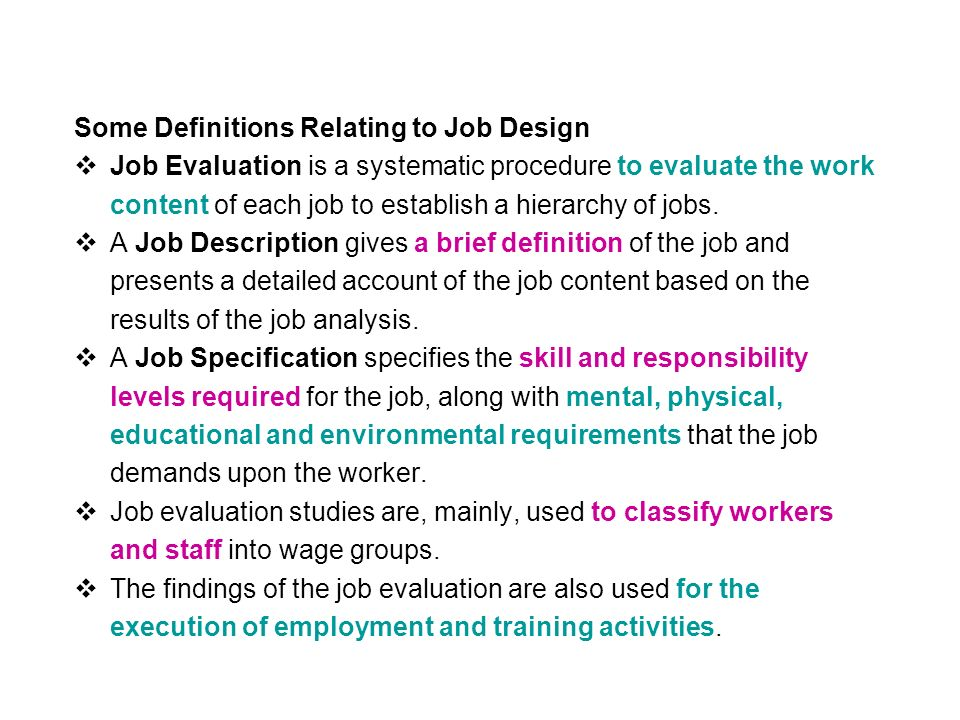 Some Definitions Relating to Job Design  Job Evaluation is a systematic procedure to evaluate the work content of each job to establish a hierarchy of jobs.