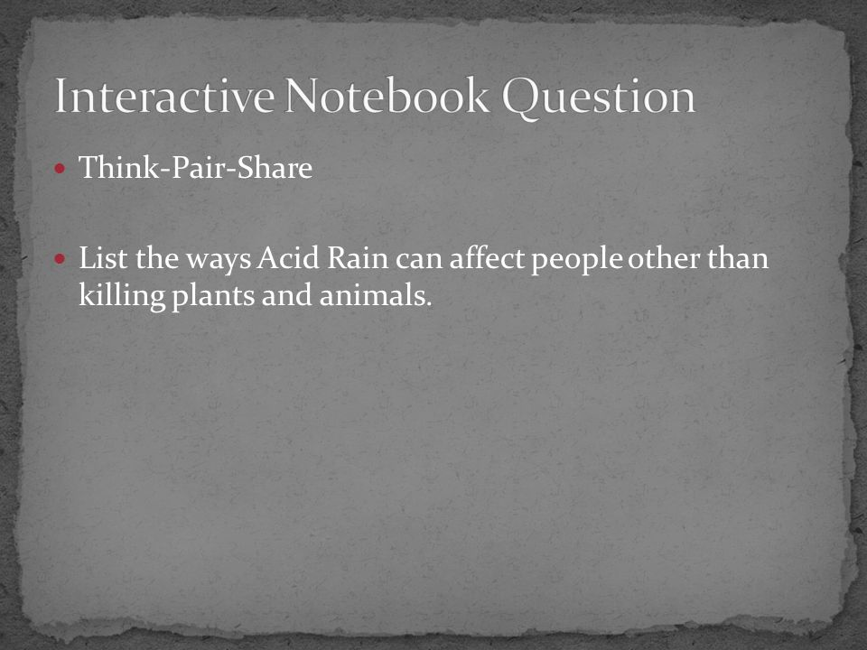 Think-Pair-Share List the ways Acid Rain can affect people other than killing plants and animals.