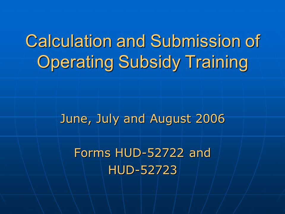 Calculation and Submission of Operating Subsidy Training June, July and August 2006 Forms HUD-52722 and HUD-52723