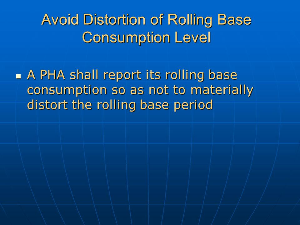 Avoid Distortion of Rolling Base Consumption Level A PHA shall report its rolling base consumption so as not to materially distort the rolling base period A PHA shall report its rolling base consumption so as not to materially distort the rolling base period