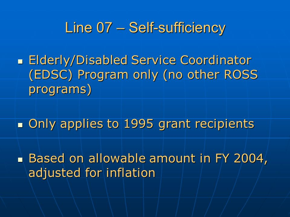 Line 07 – Self-sufficiency Elderly/Disabled Service Coordinator (EDSC) Program only (no other ROSS programs) Elderly/Disabled Service Coordinator (EDSC) Program only (no other ROSS programs) Only applies to 1995 grant recipients Only applies to 1995 grant recipients Based on allowable amount in FY 2004, adjusted for inflation Based on allowable amount in FY 2004, adjusted for inflation