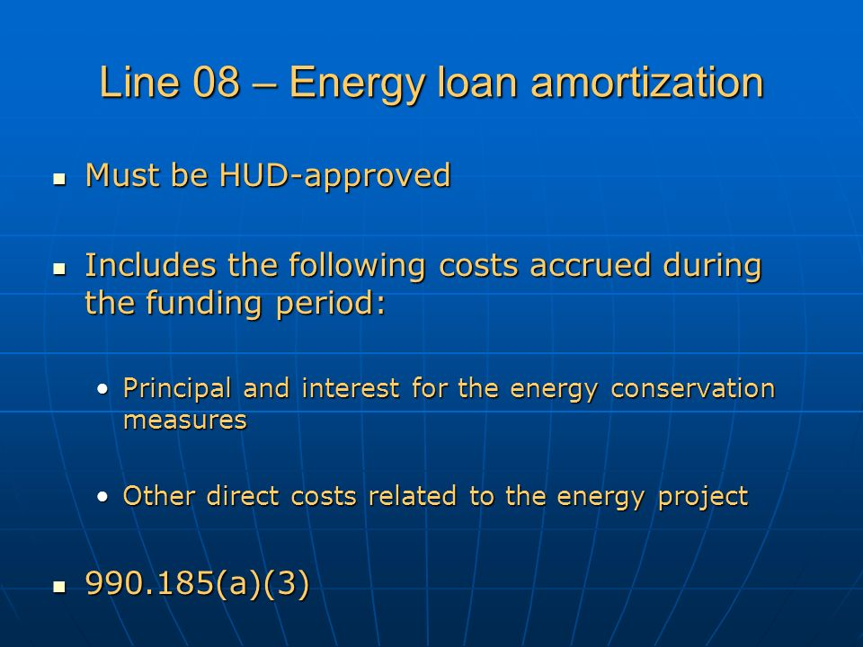 Line 08 – Energy loan amortization Must be HUD-approved Must be HUD-approved Includes the following costs accrued during the funding period: Includes the following costs accrued during the funding period: Principal and interest for the energy conservation measuresPrincipal and interest for the energy conservation measures Other direct costs related to the energy projectOther direct costs related to the energy project 990.185(a)(3) 990.185(a)(3)