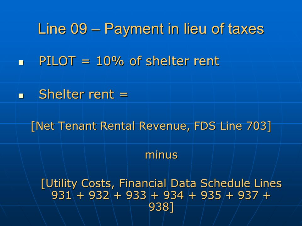 Line 09 – Payment in lieu of taxes PILOT = 10% of shelter rent PILOT = 10% of shelter rent Shelter rent = Shelter rent = [Net Tenant Rental Revenue, FDS Line 703] minus [Utility Costs, Financial Data Schedule Lines 931 + 932 + 933 + 934 + 935 + 937 + 938]