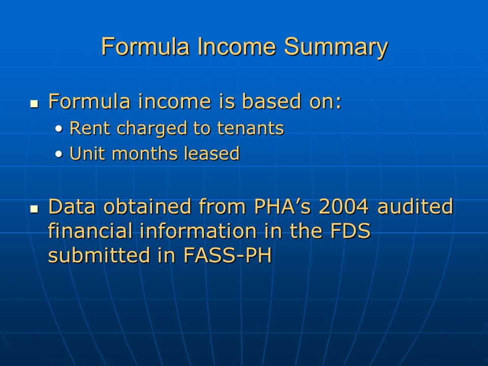 Formula Income Summary Formula income is based on: Formula income is based on: Rent charged to tenantsRent charged to tenants Unit months leasedUnit months leased Data obtained from PHA's 2004 audited financial information in the FDS submitted in FASS-PH Data obtained from PHA's 2004 audited financial information in the FDS submitted in FASS-PH