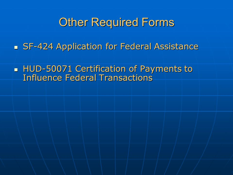 Other Required Forms SF-424 Application for Federal Assistance SF-424 Application for Federal Assistance HUD-50071 Certification of Payments to Influence Federal Transactions HUD-50071 Certification of Payments to Influence Federal Transactions