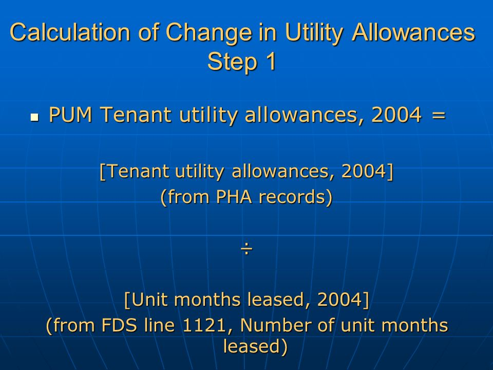 Calculation of Change in Utility Allowances Step 1 PUM Tenant utility allowances, 2004 = PUM Tenant utility allowances, 2004 = [Tenant utility allowances, 2004] (from PHA records) ÷ [Unit months leased, 2004] (from FDS line 1121, Number of unit months leased)