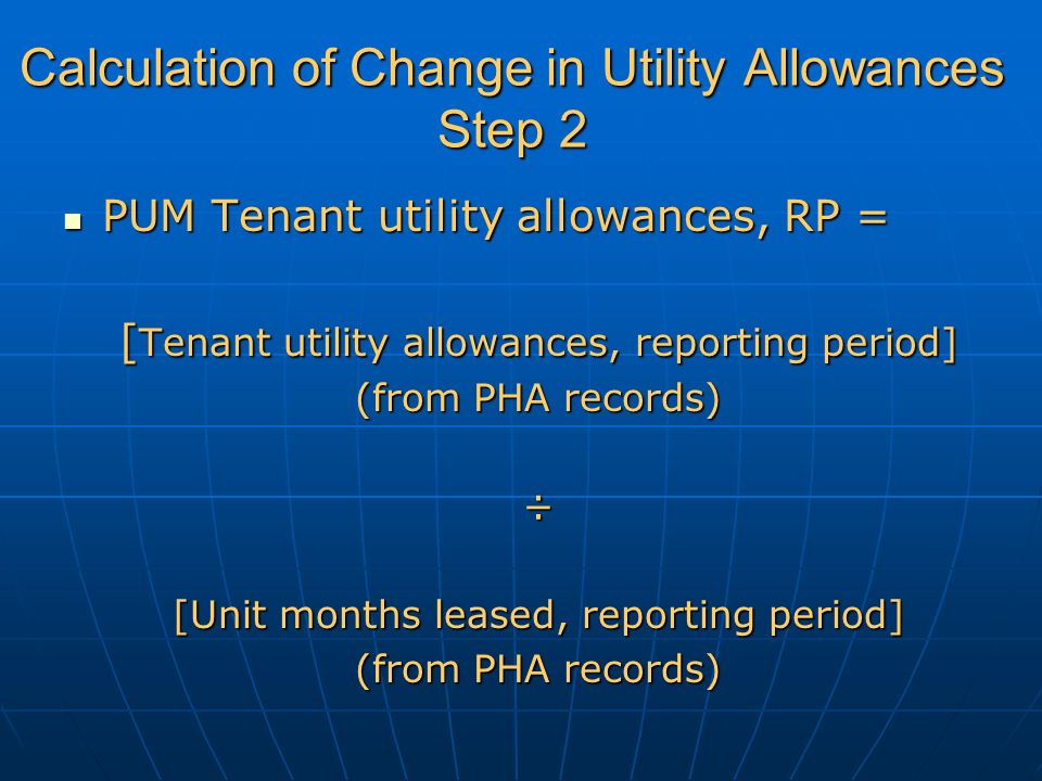PUM Tenant utility allowances, RP = PUM Tenant utility allowances, RP = [ Tenant utility allowances, reporting period] (from PHA records) ÷ [Unit months leased, reporting period] (from PHA records) Calculation of Change in Utility Allowances Step 2