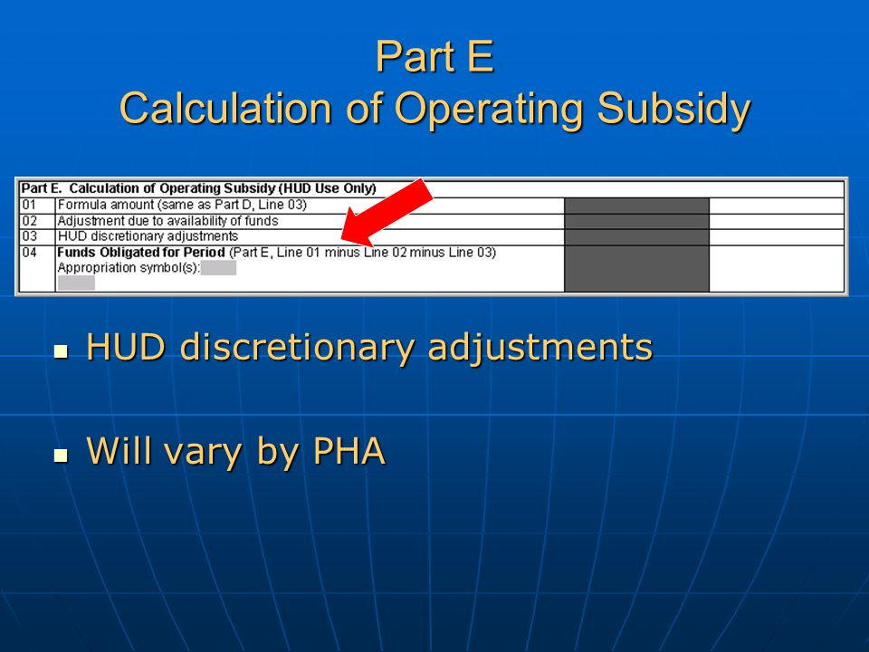 Part E Calculation of Operating Subsidy HUD discretionary adjustments HUD discretionary adjustments Will vary by PHA Will vary by PHA