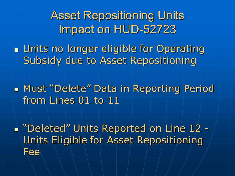 Asset Repositioning Units Impact on HUD-52723 Units no longer eligible for Operating Subsidy due to Asset Repositioning Units no longer eligible for Operating Subsidy due to Asset Repositioning Must Delete Data in Reporting Period from Lines 01 to 11 Must Delete Data in Reporting Period from Lines 01 to 11 Deleted Units Reported on Line 12 - Units Eligible for Asset Repositioning Fee Deleted Units Reported on Line 12 - Units Eligible for Asset Repositioning Fee